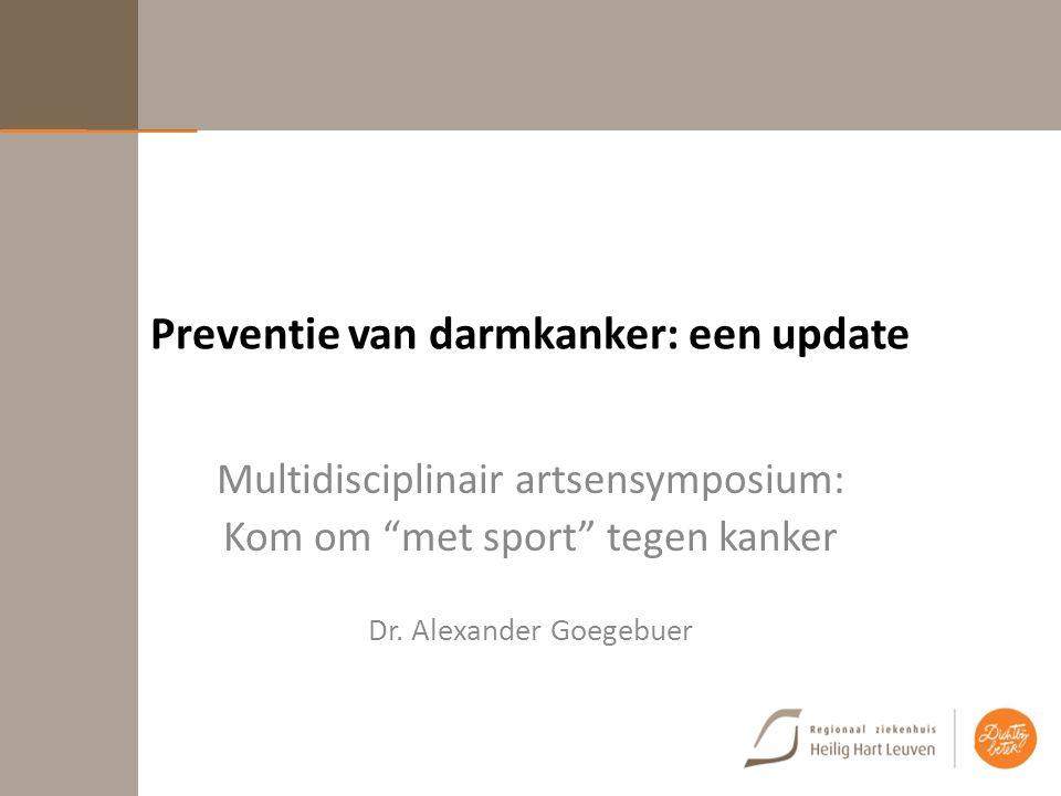 """Preventie van darmkanker: een update Multidisciplinair artsensymposium: Kom om """"met sport"""" tegen kanker Dr. Alexander Goegebuer"""