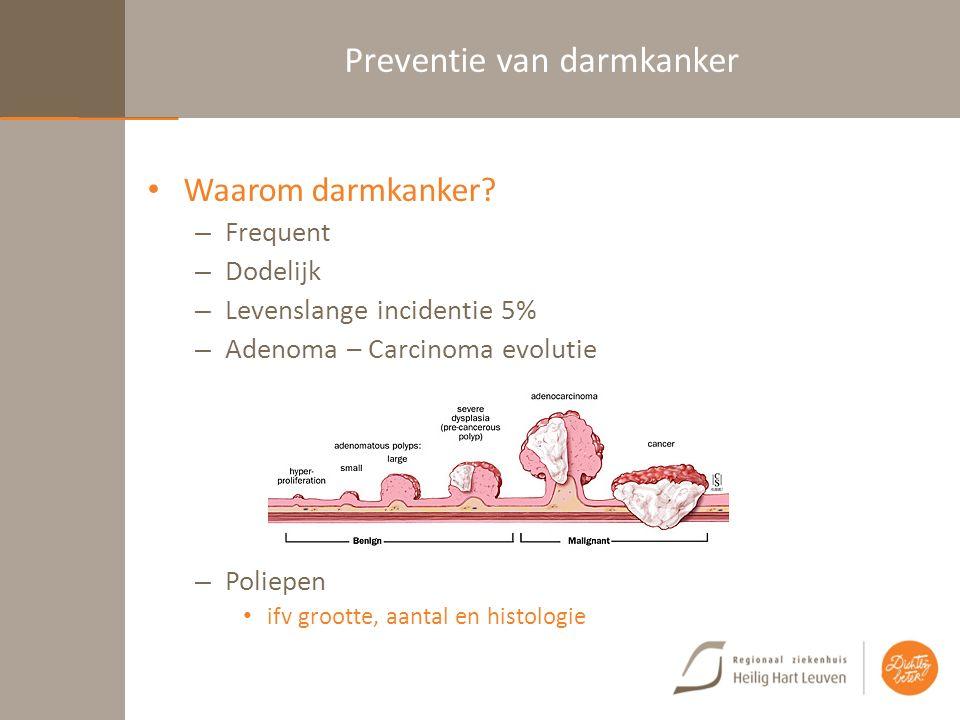 Preventie van darmkanker Waarom darmkanker? – Frequent – Dodelijk – Levenslange incidentie 5% – Adenoma – Carcinoma evolutie – Poliepen ifv grootte, a