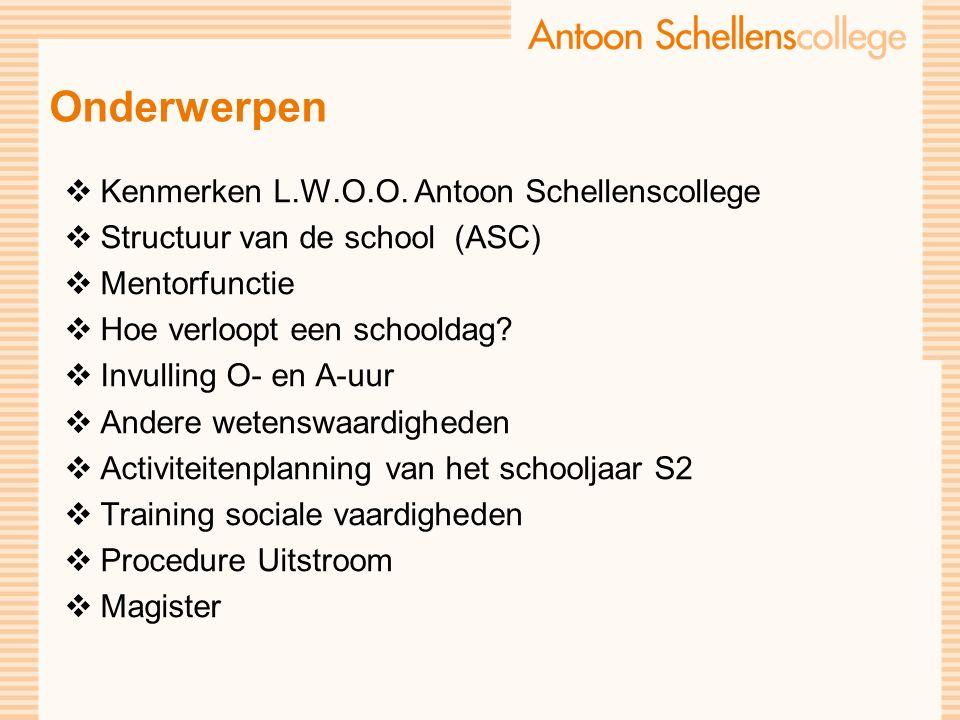  Kenmerken L.W.O.O. Antoon Schellenscollege  Structuur van de school (ASC)  Mentorfunctie  Hoe verloopt een schooldag?  Invulling O- en A-uur  A