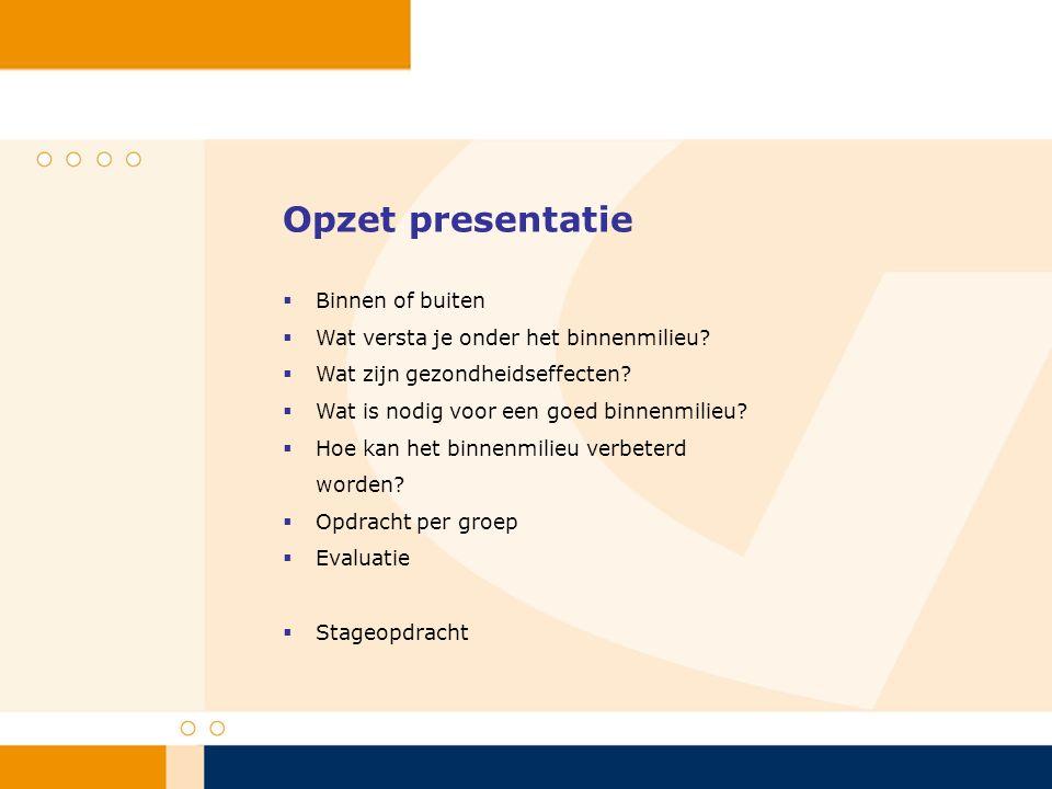 Opzet presentatie  Binnen of buiten  Wat versta je onder het binnenmilieu?  Wat zijn gezondheidseffecten?  Wat is nodig voor een goed binnenmilieu