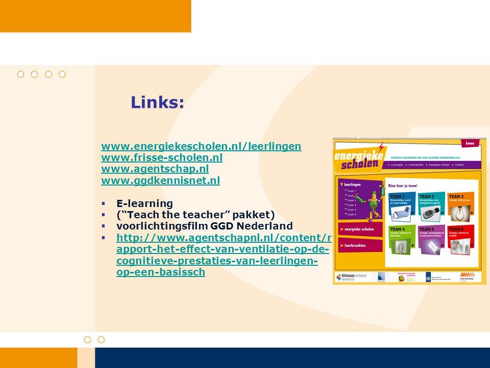 Links: www.energiekescholen.nl/leerlingen www.frisse-scholen.nl www.agentschap.nl www.ggdkennisnet.nl  E-learning  ( Teach the teacher pakket)  voorlichtingsfilm GGD Nederland  http://www.agentschapnl.nl/content/r apport-het-effect-van-ventilatie-op-de- cognitieve-prestaties-van-leerlingen- op-een-basissch http://www.agentschapnl.nl/content/r apport-het-effect-van-ventilatie-op-de- cognitieve-prestaties-van-leerlingen- op-een-basissch