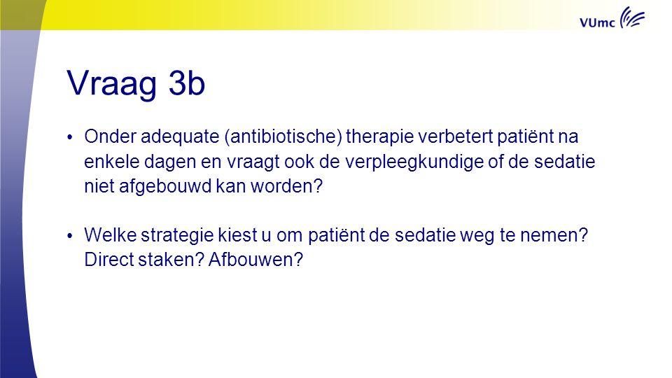 Vraag 3b Onder adequate (antibiotische) therapie verbetert patiënt na enkele dagen en vraagt ook de verpleegkundige of de sedatie niet afgebouwd kan worden.