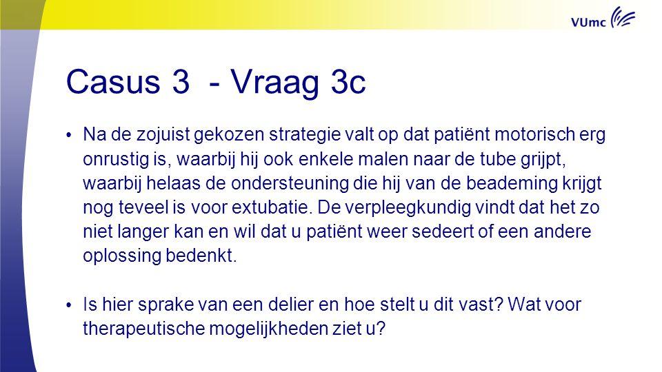 Casus 3 - Vraag 3c Na de zojuist gekozen strategie valt op dat patiënt motorisch erg onrustig is, waarbij hij ook enkele malen naar de tube grijpt, waarbij helaas de ondersteuning die hij van de beademing krijgt nog teveel is voor extubatie.
