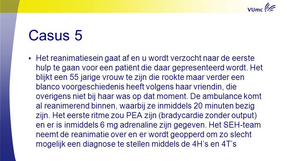 Casus 5 Het reanimatiesein gaat af en u wordt verzocht naar de eerste hulp te gaan voor een patiënt die daar gepresenteerd wordt.