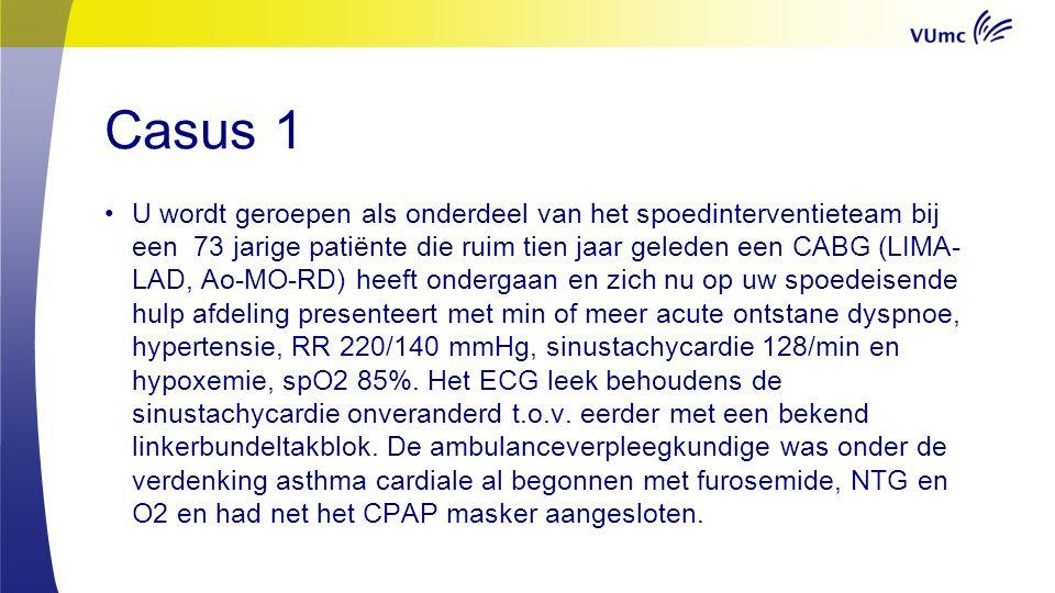 Casus 1 U wordt geroepen als onderdeel van het spoedinterventieteam bij een 73 jarige patiënte die ruim tien jaar geleden een CABG (LIMA- LAD, Ao-MO-RD) heeft ondergaan en zich nu op uw spoedeisende hulp afdeling presenteert met min of meer acute ontstane dyspnoe, hypertensie, RR 220/140 mmHg, sinustachycardie 128/min en hypoxemie, spO2 85%.