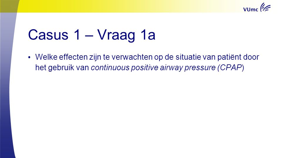 Casus 1 – Vraag 1b Helaas faalt de initiële poging met CPAP en besluit men om patiënt te intuberen en volledig mechanisch te ventileren.