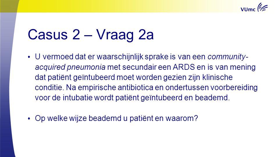 Casus 2 – Vraag 2b Helaas blijkt dat ondanks intubatie en de door u gekozen mechanische ventilatievorm er nog weinig verbetering optreedt.