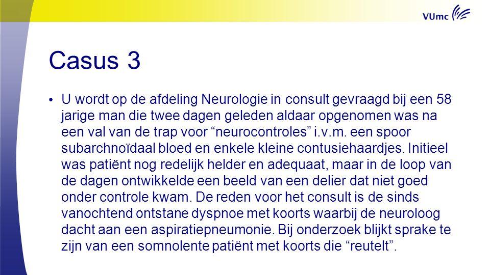 Casus 3 U wordt op de afdeling Neurologie in consult gevraagd bij een 58 jarige man die twee dagen geleden aldaar opgenomen was na een val van de trap voor neurocontroles i.v.m.