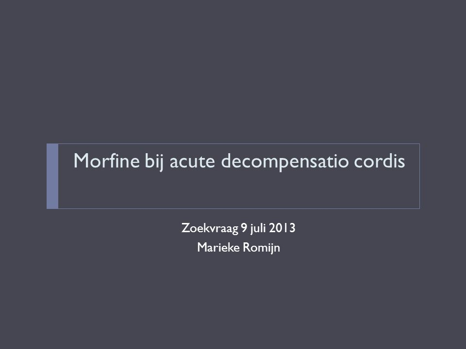 Morfine bij acute decompensatio cordis Zoekvraag 9 juli 2013 Marieke Romijn