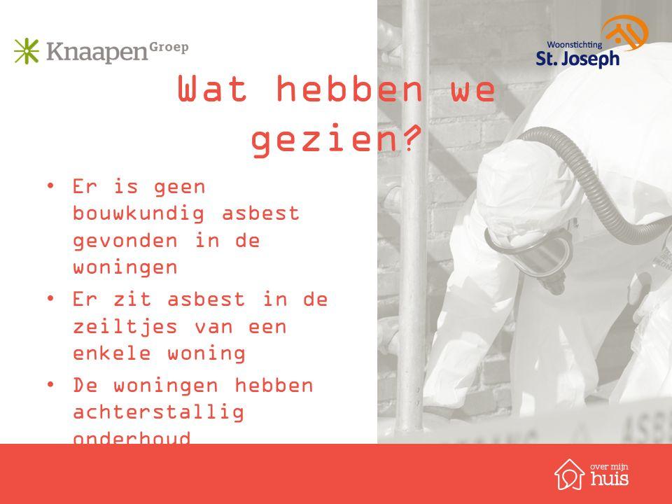 Wat hebben we gezien? Er is geen bouwkundig asbest gevonden in de woningen Er zit asbest in de zeiltjes van een enkele woning De woningen hebben achte
