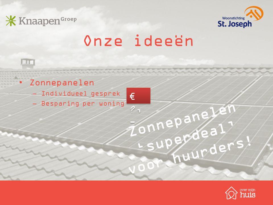 Onze ideeën Zonnepanelen –Individueel gesprek –Besparing per woning Zonnepanelen 'superdeal' voor huurders! € ?, -