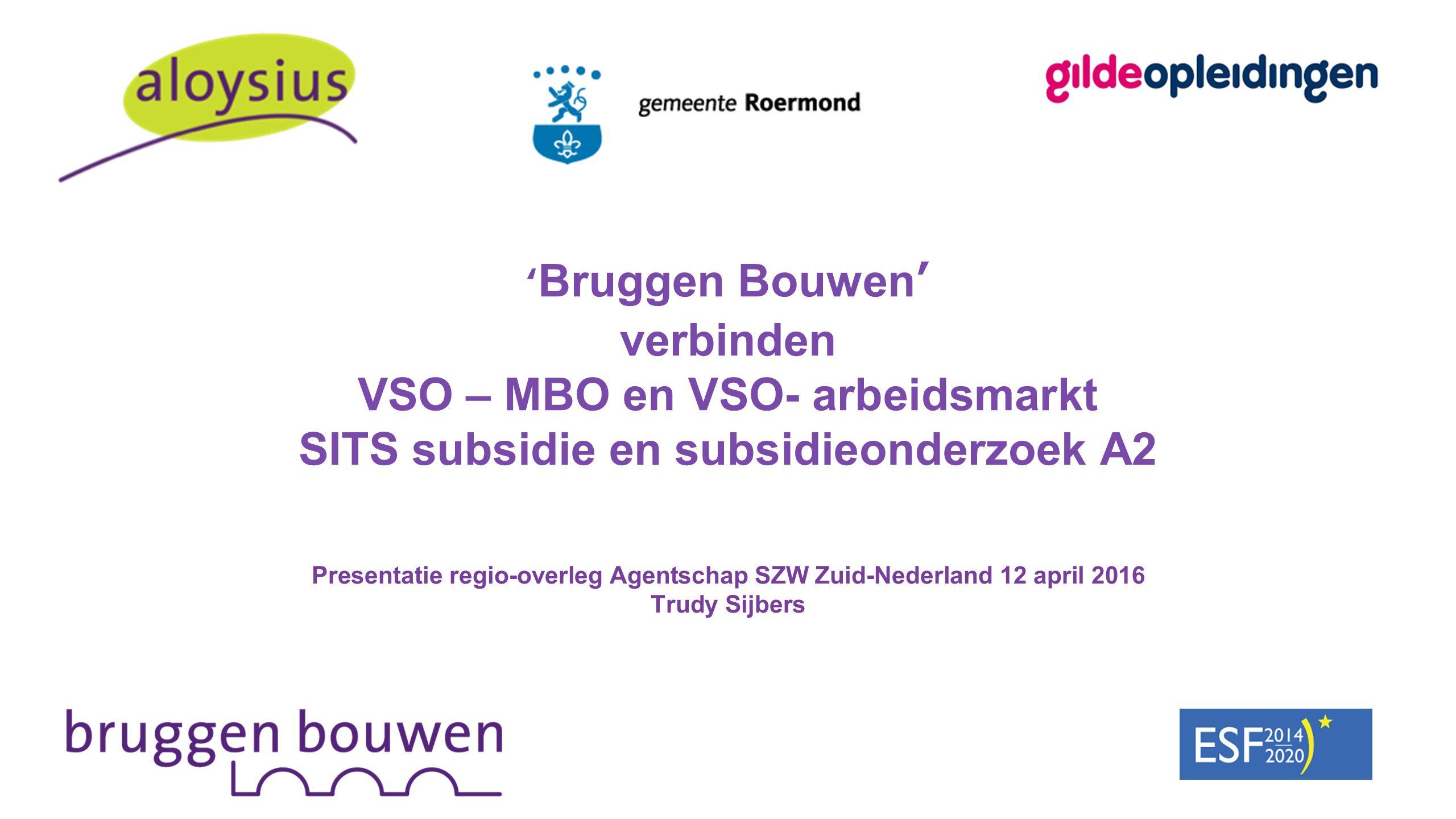 ' Bruggen Bouwen' verbinden VSO – MBO en VSO- arbeidsmarkt SITS subsidie en subsidieonderzoek A2 Presentatie regio-overleg Agentschap SZW Zuid-Nederland 12 april 2016 Trudy Sijbers