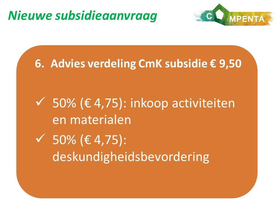 Nieuwe subsidieaanvraag 6.Advies verdeling CmK subsidie € 9,50 50% (€ 4,75): inkoop activiteiten en materialen 50% (€ 4,75): deskundigheidsbevordering
