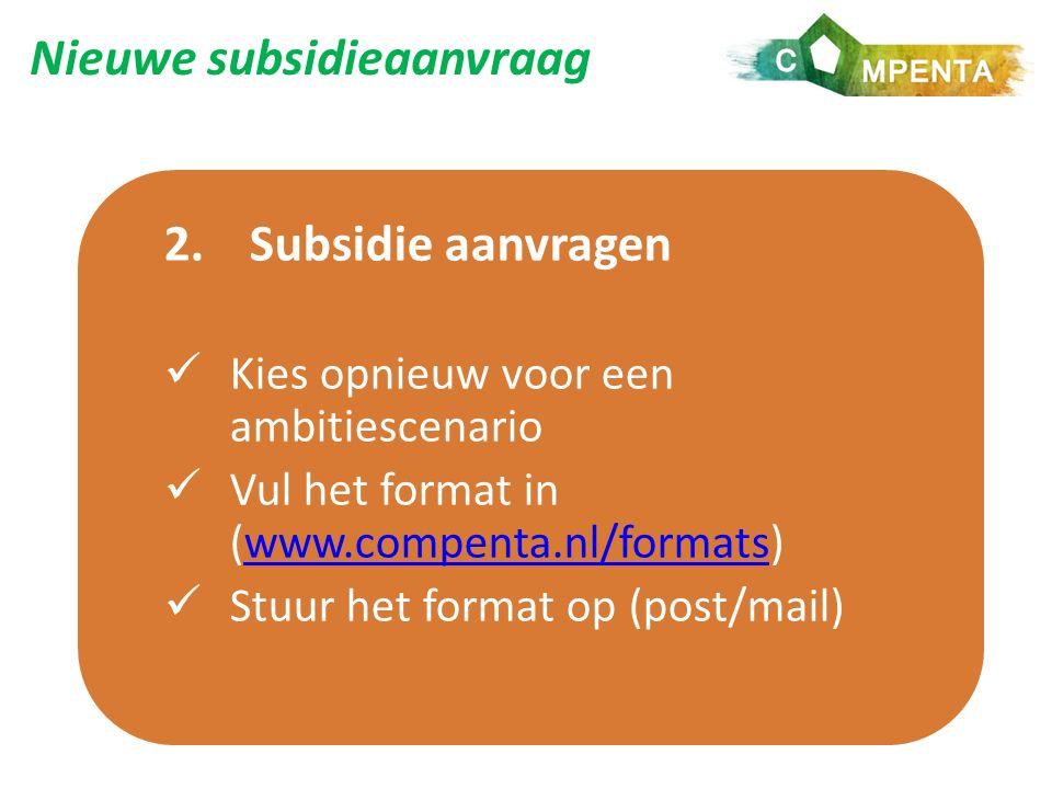Nieuwe subsidieaanvraag 2.Subsidie aanvragen Kies opnieuw voor een ambitiescenario Vul het format in (www.compenta.nl/formats)www.compenta.nl/formats Stuur het format op (post/mail)