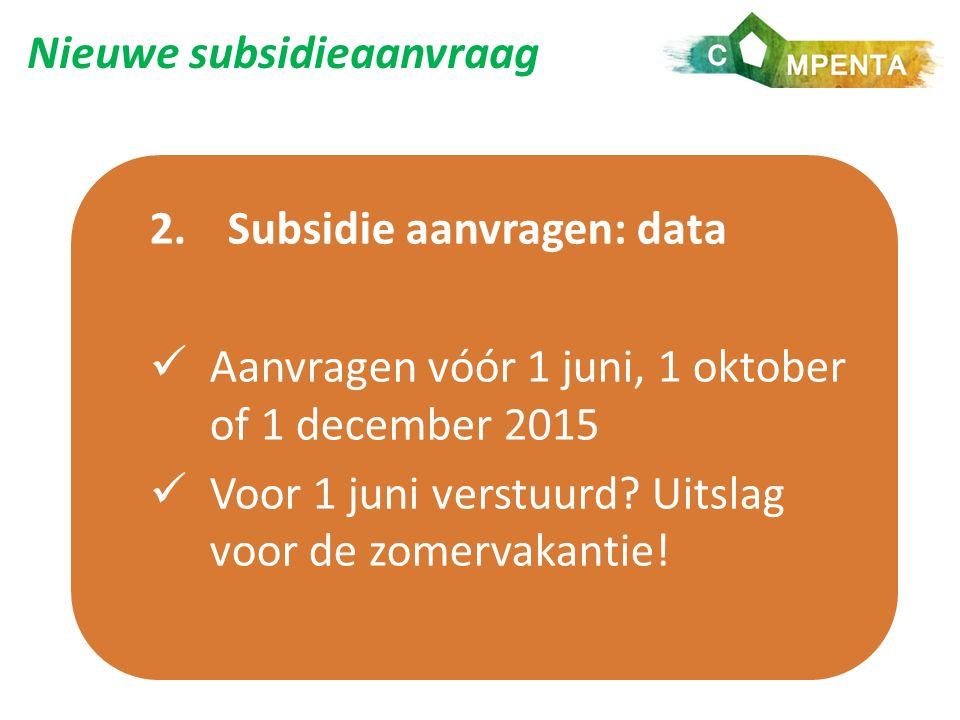 Nieuwe subsidieaanvraag 2.Subsidie aanvragen: data Aanvragen vóór 1 juni, 1 oktober of 1 december 2015 Voor 1 juni verstuurd.