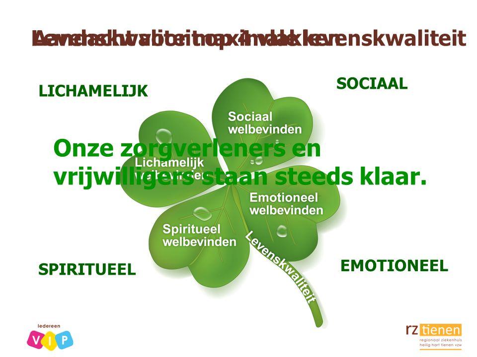 Levenskwaliteit op 4 vlakken SOCIAAL EMOTIONEEL LICHAMELIJK SPIRITUEEL Aandacht voor maximale levenskwaliteit Onze zorgverleners en vrijwilligers staa