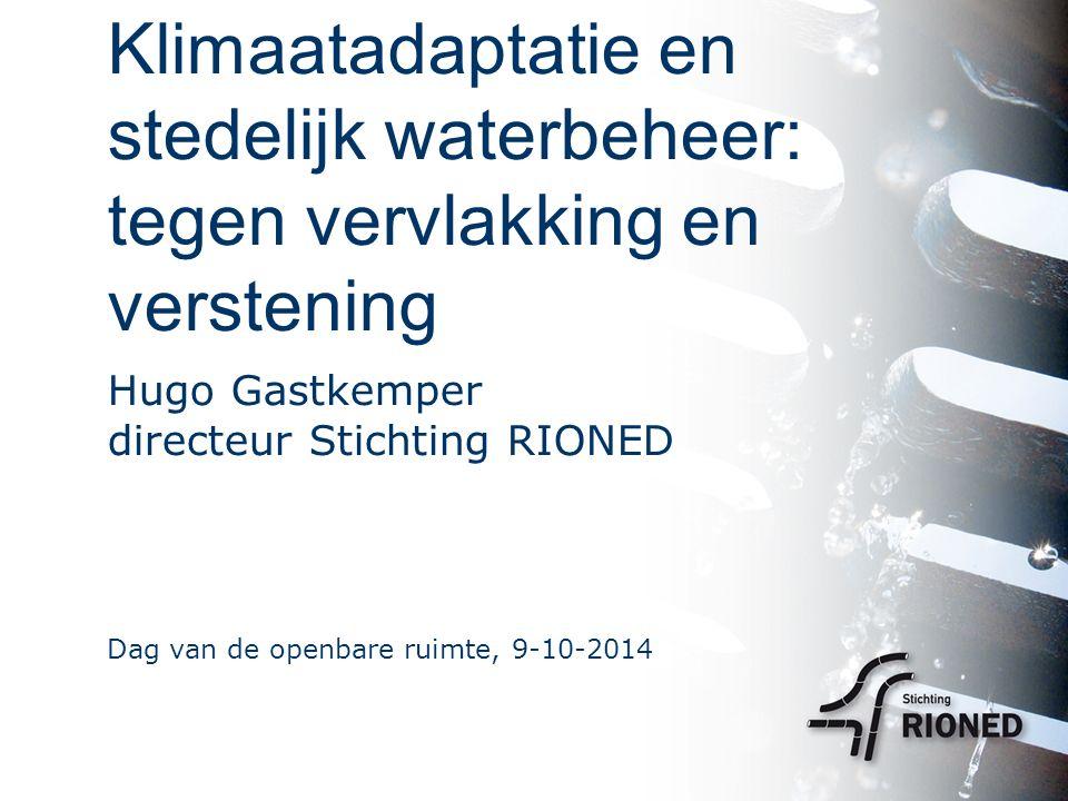Klimaatadaptatie en stedelijk waterbeheer: tegen vervlakking en verstening Hugo Gastkemper directeur Stichting RIONED Dag van de openbare ruimte, 9-10-2014