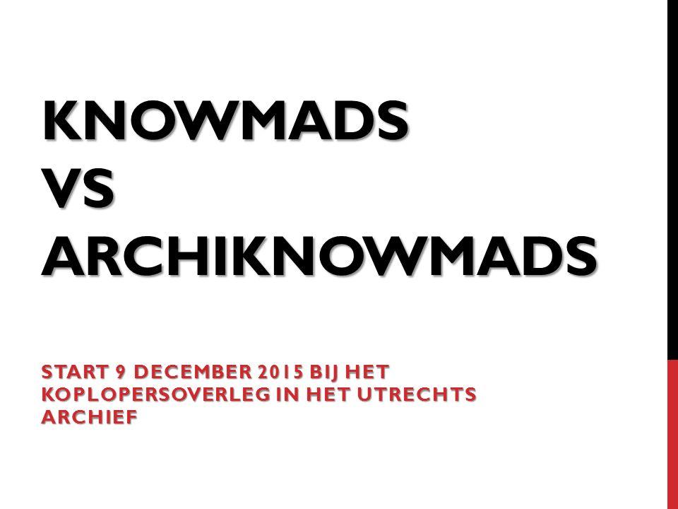 KNOWMADS VS ARCHIKNOWMADS START 9 DECEMBER 2015 BIJ HET KOPLOPERSOVERLEG IN HET UTRECHTS ARCHIEF