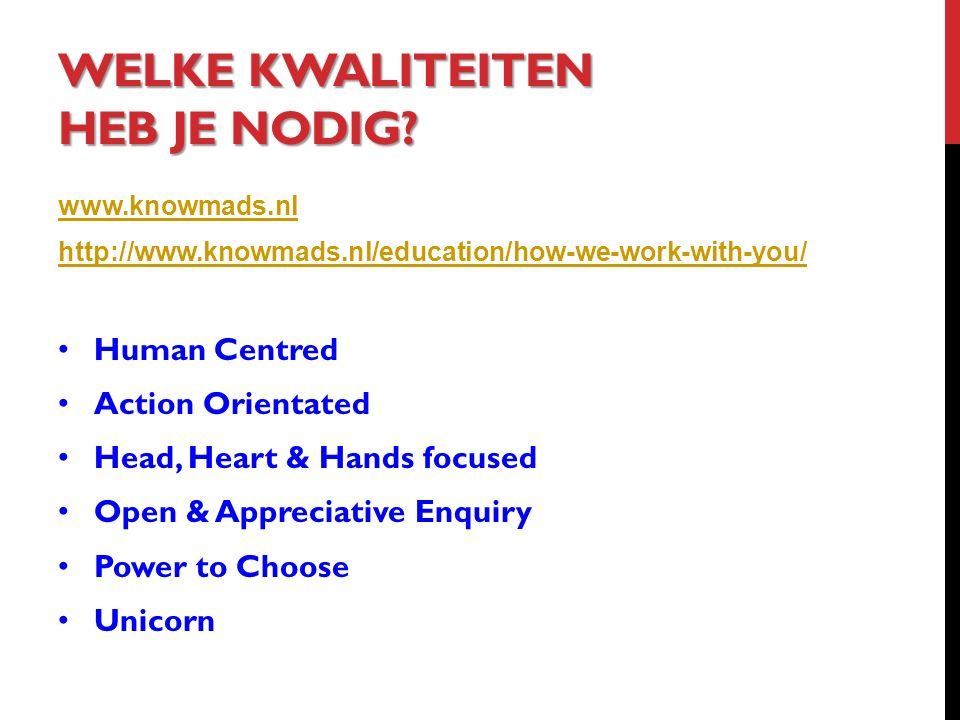 WELKE KWALITEITEN HEB JE NODIG? www.knowmads.nl http://www.knowmads.nl/education/how-we-work-with-you/ Human Centred Action Orientated Head, Heart & H