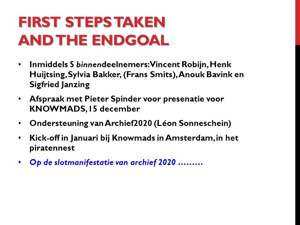 FIRST STEPS TAKEN AND THE ENDGOAL Inmiddels 5 binnendeelnemers: Vincent Robijn, Henk Huijtsing, Sylvia Bakker, (Frans Smits), Anouk Bavink en Sigfried Janzing Afspraak met Pieter Spinder voor presenatie voor KNOWMADS, 15 december Ondersteuning van Archief2020 (Léon Sonneschein) Kick-off in Januari bij Knowmads in Amsterdam, in het piratennest Op de slotmanifestatie van archief 2020 ………