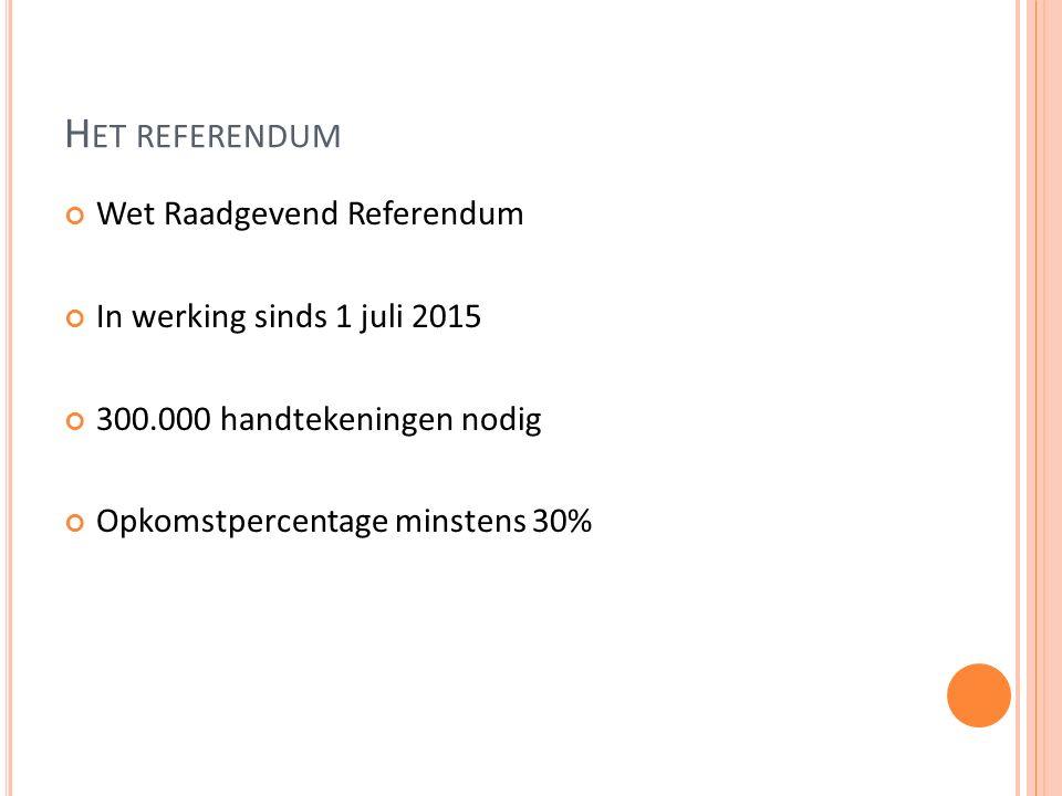 H ET REFERENDUM Wet Raadgevend Referendum In werking sinds 1 juli 2015 300.000 handtekeningen nodig Opkomstpercentage minstens 30%