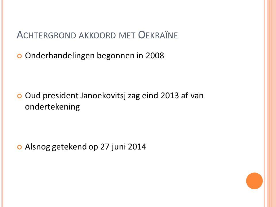 A CHTERGROND AKKOORD MET O EKRAÏNE Onderhandelingen begonnen in 2008 Oud president Janoekovitsj zag eind 2013 af van ondertekening Alsnog getekend op 27 juni 2014