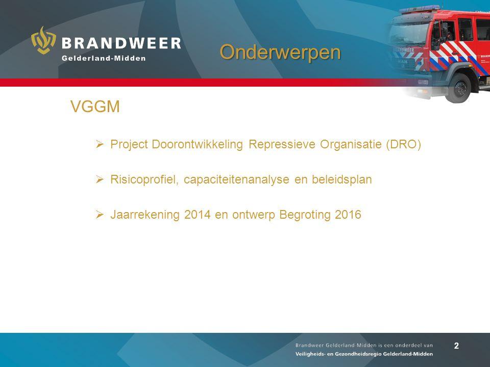 2 Onderwerpen VGGM  Project Doorontwikkeling Repressieve Organisatie (DRO)  Risicoprofiel, capaciteitenanalyse en beleidsplan  Jaarrekening 2014 en ontwerp Begroting 2016