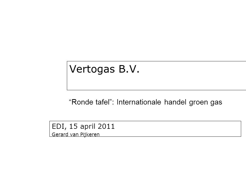 EDI, 15 april 2011 Gerard van Pijkeren Vertogas B.V. Ronde tafel : Internationale handel groen gas