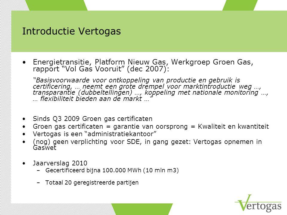 Introductie Vertogas Energietransitie, Platform Nieuw Gas, Werkgroep Groen Gas, rapport Vol Gas Vooruit (dec 2007): Basisvoorwaarde voor ontkoppeling van productie en gebruik is certificering, … neemt een grote drempel voor marktintroductie weg …, transparantie (dubbeltellingen) …, koppeling met nationale monitoring …, … flexibiliteit bieden aan de markt … Sinds Q3 2009 Groen gas certificaten Groen gas certificaten = garantie van oorsprong = Kwaliteit en kwantiteit Vertogas is een administratiekantoor (nog) geen verplichting voor SDE, in gang gezet: Vertogas opnemen in Gaswet Jaarverslag 2010 –Gecertificeerd bijna 100.000 MWh (10 mln m3) –Totaal 20 geregistreerde partijen