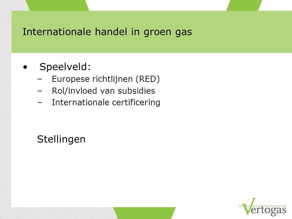 Internationale handel in groen gas Speelveld: –Europese richtlijnen (RED) –Rol/invloed van subsidies –Internationale certificering Stellingen