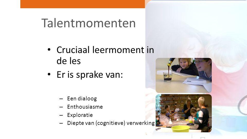 Talentmomenten Cruciaal leermoment in de les Er is sprake van: – Een dialoog – Enthousiasme – Exploratie – Diepte van (cognitieve) verwerking