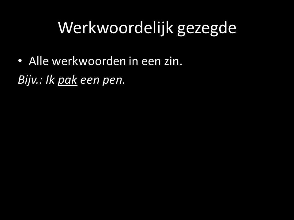 Werkwoordelijk gezegde Alle werkwoorden in een zin. Bijv.: Ik pak een pen.