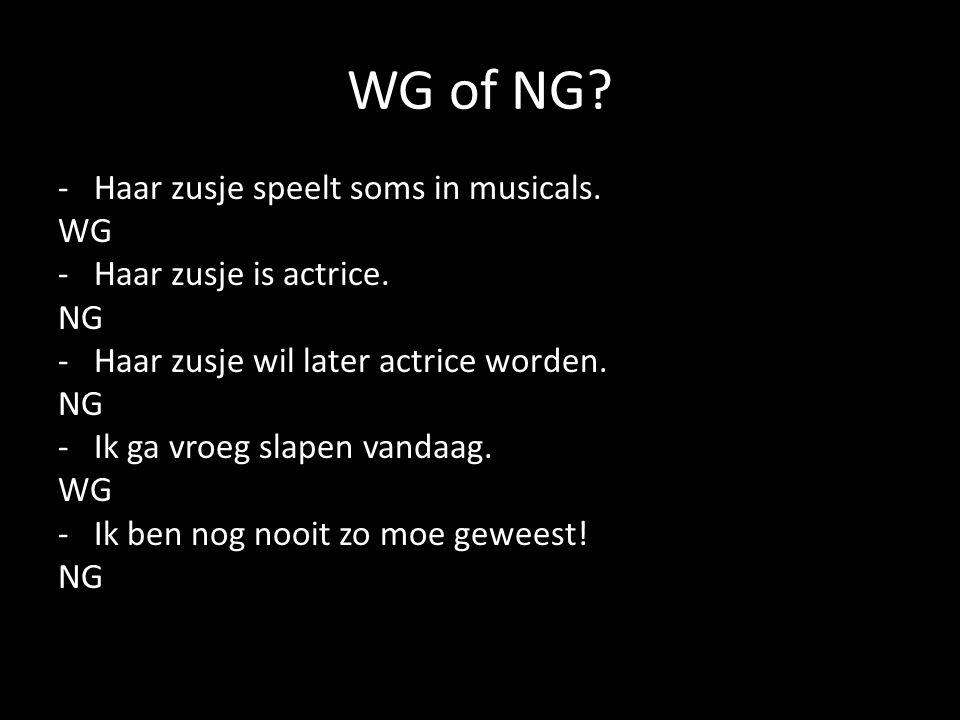 WG of NG? -Haar zusje speelt soms in musicals. WG -Haar zusje is actrice. NG -Haar zusje wil later actrice worden. NG -Ik ga vroeg slapen vandaag. WG