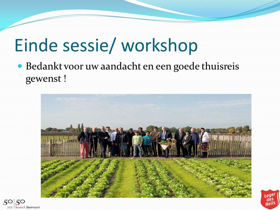 Einde sessie/ workshop Bedankt voor uw aandacht en een goede thuisreis gewenst !