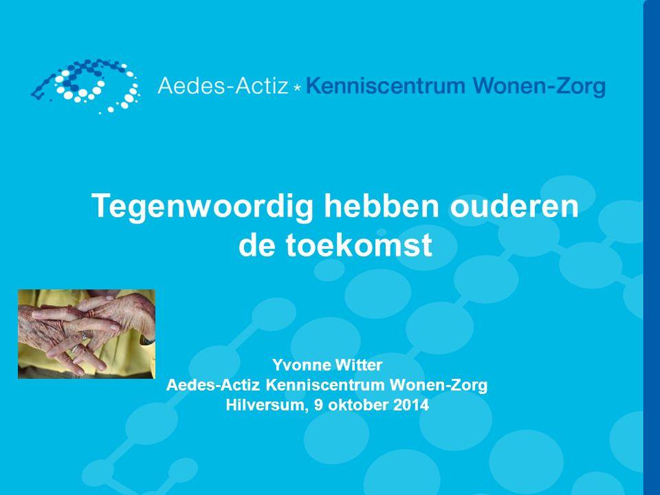 Tegenwoordig hebben ouderen de toekomst Yvonne Witter Aedes-Actiz Kenniscentrum Wonen-Zorg Hilversum, 9 oktober 2014