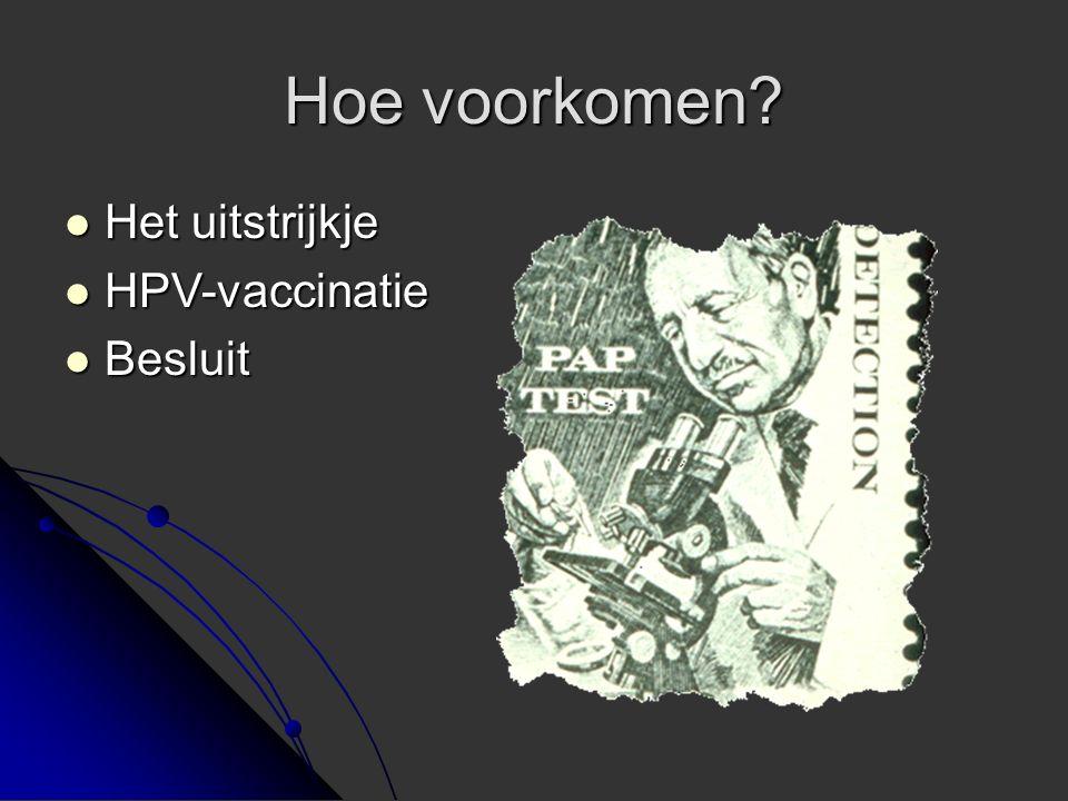 Hoe voorkomen? Het uitstrijkje Het uitstrijkje HPV-vaccinatie HPV-vaccinatie Besluit Besluit