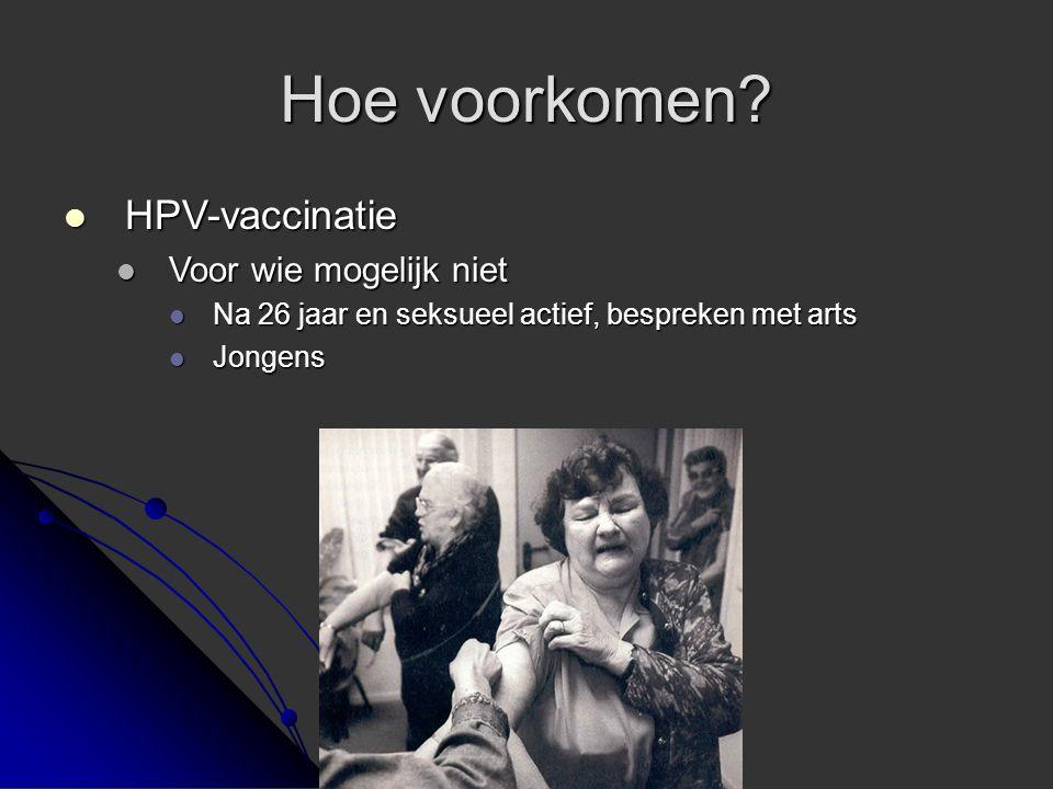 Hoe voorkomen? HPV-vaccinatie HPV-vaccinatie Voor wie mogelijk niet Voor wie mogelijk niet Na 26 jaar en seksueel actief, bespreken met arts Na 26 jaa