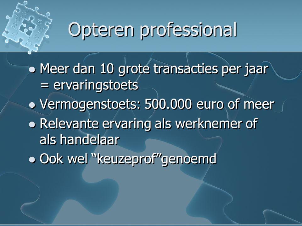 Opteren professional Meer dan 10 grote transacties per jaar = ervaringstoets Vermogenstoets: 500.000 euro of meer Relevante ervaring als werknemer of als handelaar Ook wel keuzeprof genoemd Meer dan 10 grote transacties per jaar = ervaringstoets Vermogenstoets: 500.000 euro of meer Relevante ervaring als werknemer of als handelaar Ook wel keuzeprof genoemd