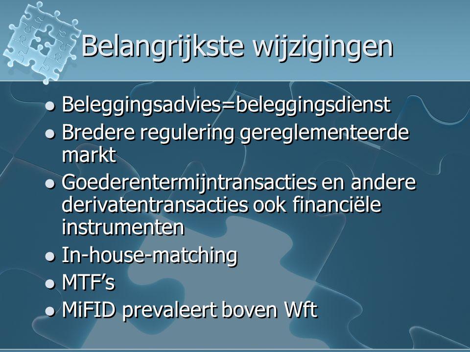 Belangrijkste wijzigingen Beleggingsadvies=beleggingsdienst Bredere regulering gereglementeerde markt Goederentermijntransacties en andere derivatentransacties ook financiële instrumenten In-house-matching MTF's MiFID prevaleert boven Wft Beleggingsadvies=beleggingsdienst Bredere regulering gereglementeerde markt Goederentermijntransacties en andere derivatentransacties ook financiële instrumenten In-house-matching MTF's MiFID prevaleert boven Wft