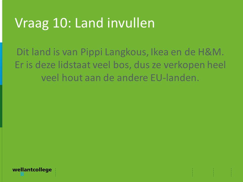 Vraag 10: Land invullen Dit land is van Pippi Langkous, Ikea en de H&M. Er is deze lidstaat veel bos, dus ze verkopen heel veel hout aan de andere EU-