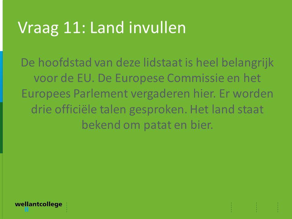 Vraag 11: Land invullen De hoofdstad van deze lidstaat is heel belangrijk voor de EU. De Europese Commissie en het Europees Parlement vergaderen hier.