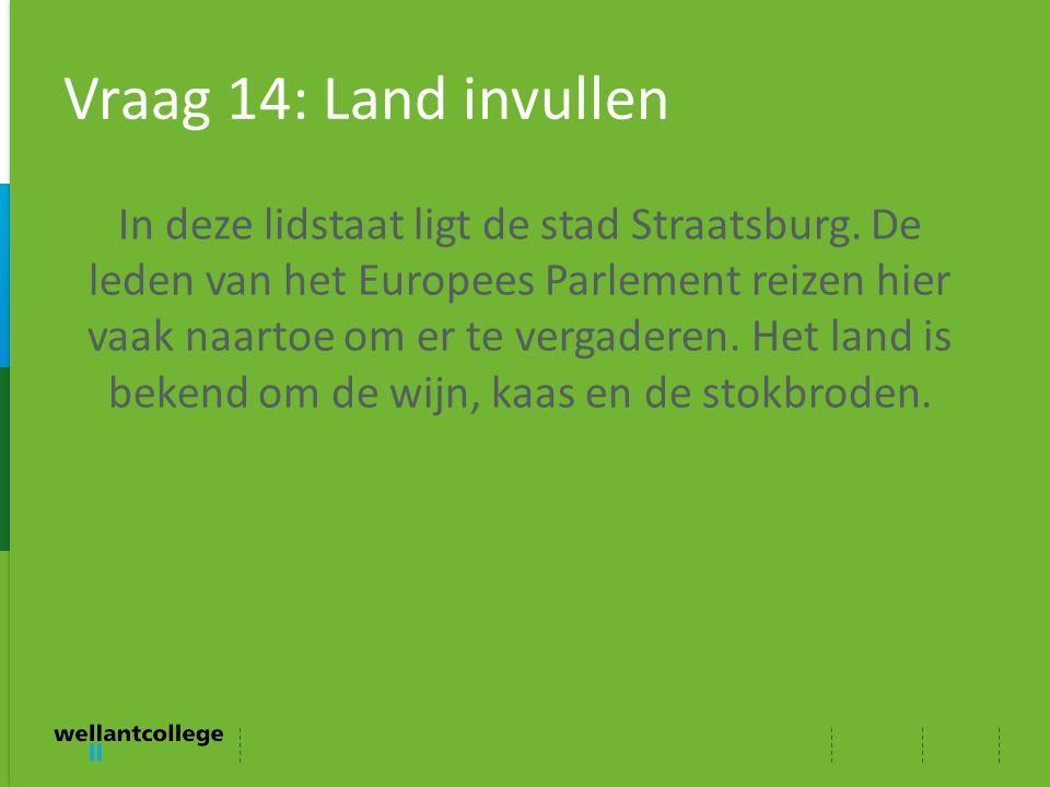 Vraag 14: Land invullen In deze lidstaat ligt de stad Straatsburg. De leden van het Europees Parlement reizen hier vaak naartoe om er te vergaderen. H