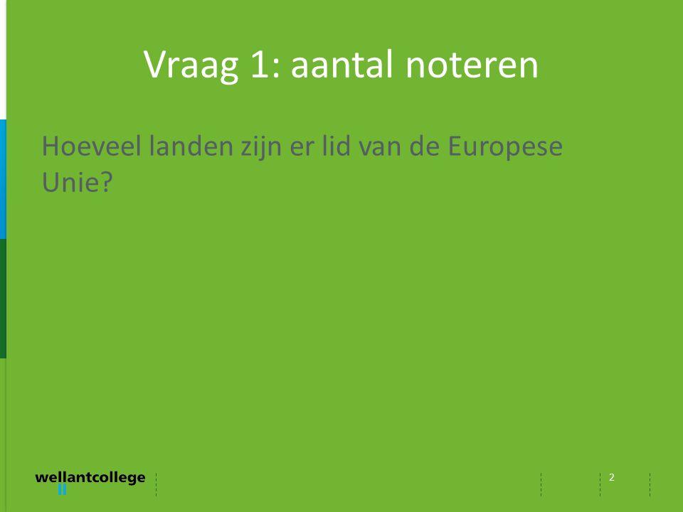 Vraag 1: aantal noteren Hoeveel landen zijn er lid van de Europese Unie? 2