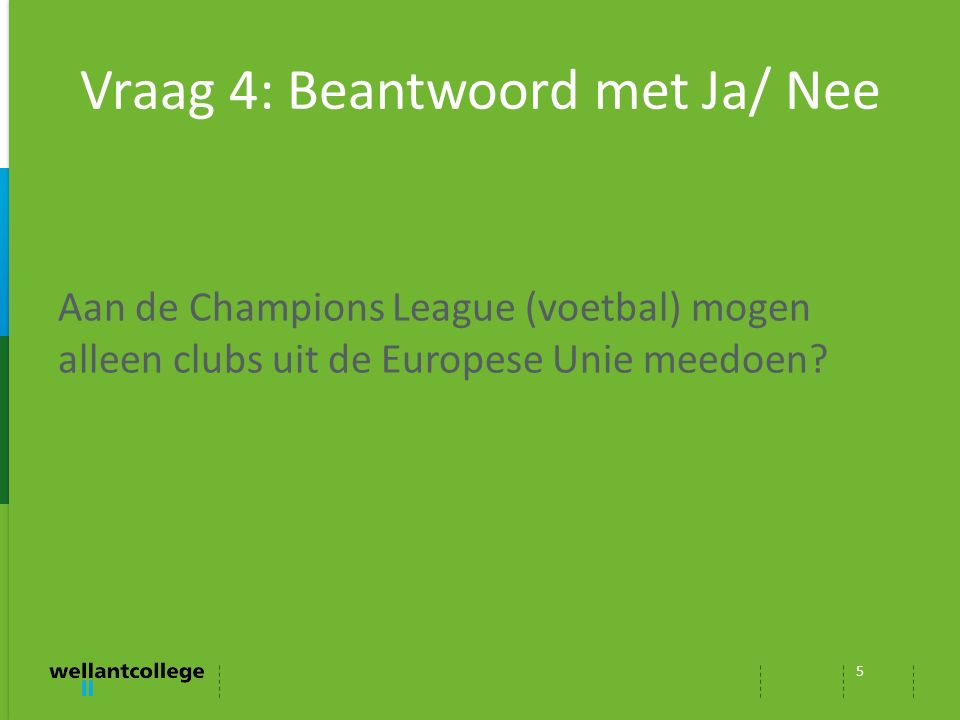 Vraag 4: Beantwoord met Ja/ Nee 5 Aan de Champions League (voetbal) mogen alleen clubs uit de Europese Unie meedoen?