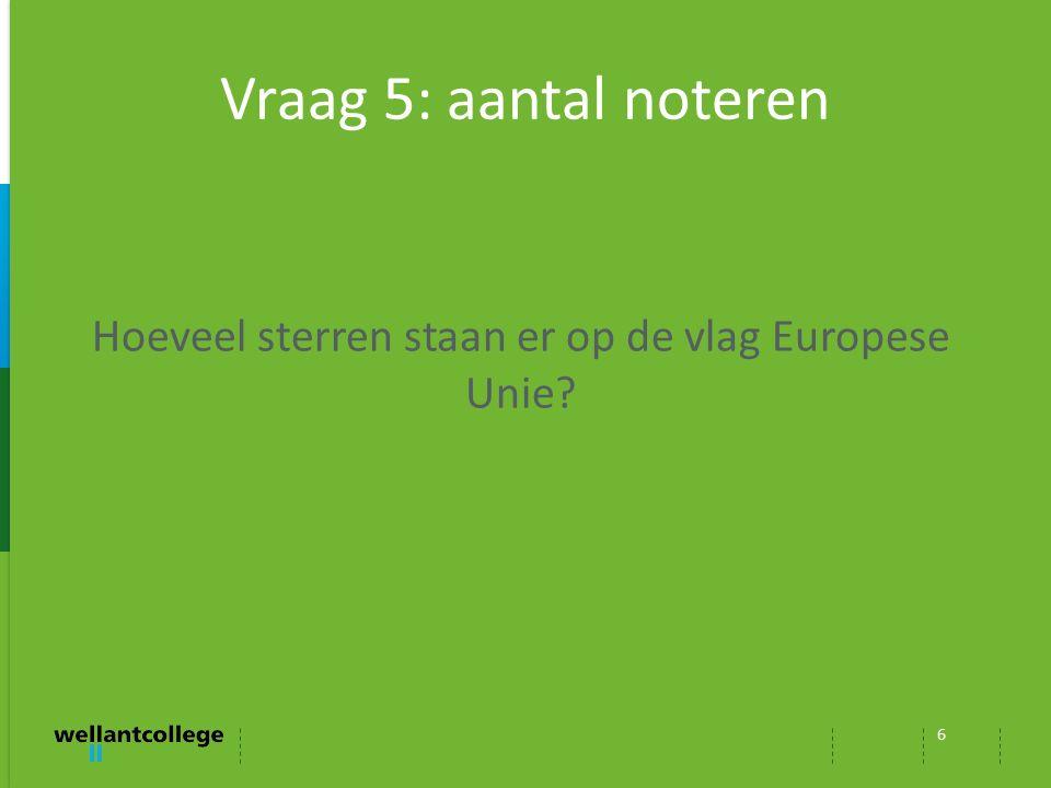 Vraag 5: aantal noteren 6 Hoeveel sterren staan er op de vlag Europese Unie?