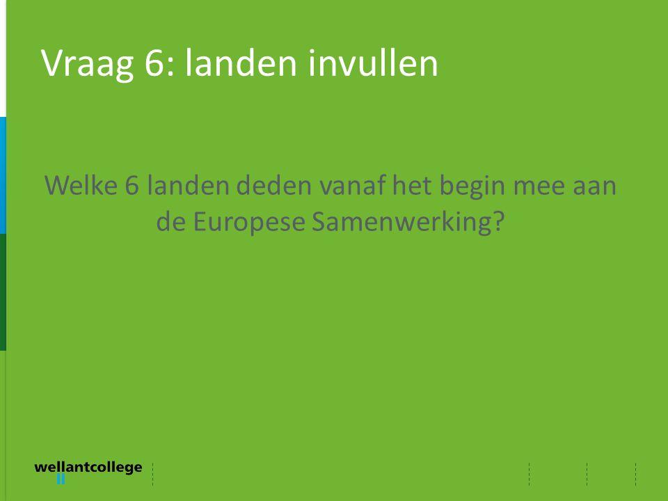 Vraag 6: landen invullen Welke 6 landen deden vanaf het begin mee aan de Europese Samenwerking?