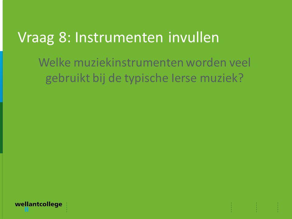 Vraag 8: Instrumenten invullen Welke muziekinstrumenten worden veel gebruikt bij de typische Ierse muziek?