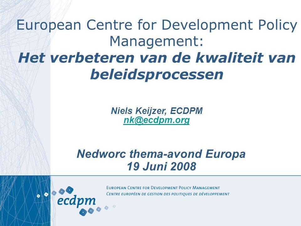 European Centre for Development Policy Management: Het verbeteren van de kwaliteit van beleidsprocessen Nedworc thema-avond Europa 19 Juni 2008 Niels Keijzer, ECDPM nk@ecdpm.org nk@ecdpm.org
