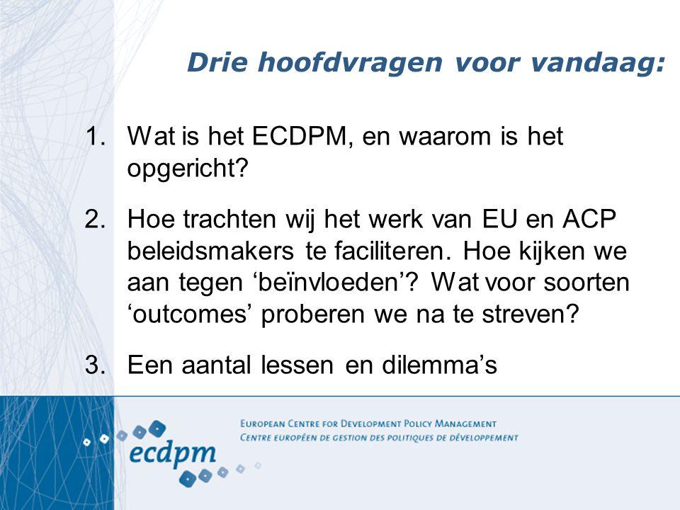 Drie hoofdvragen voor vandaag: 1.Wat is het ECDPM, en waarom is het opgericht.