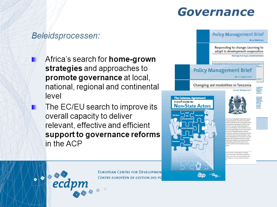 Governance Beleidsprocessen: Africa's search for home-grown strategies and approaches to promote governance at local, national, regional and continental level The EC/EU search to improve its overall capacity to deliver relevant, effective and efficient support to governance reforms in the ACP